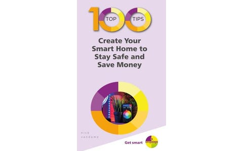 100 Top Tips - Create Your Smart Home to Stay Safe and Save Money In Easy Steps